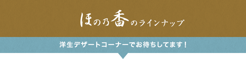 ほの乃香のラインナップ 洋生デザートコーナーでお待ちしてます!